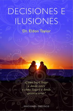 Decisiones E Ilusiones: ¿como Logre Llegar A Donde Estoy Y Como L Lega - Taylor Eldon