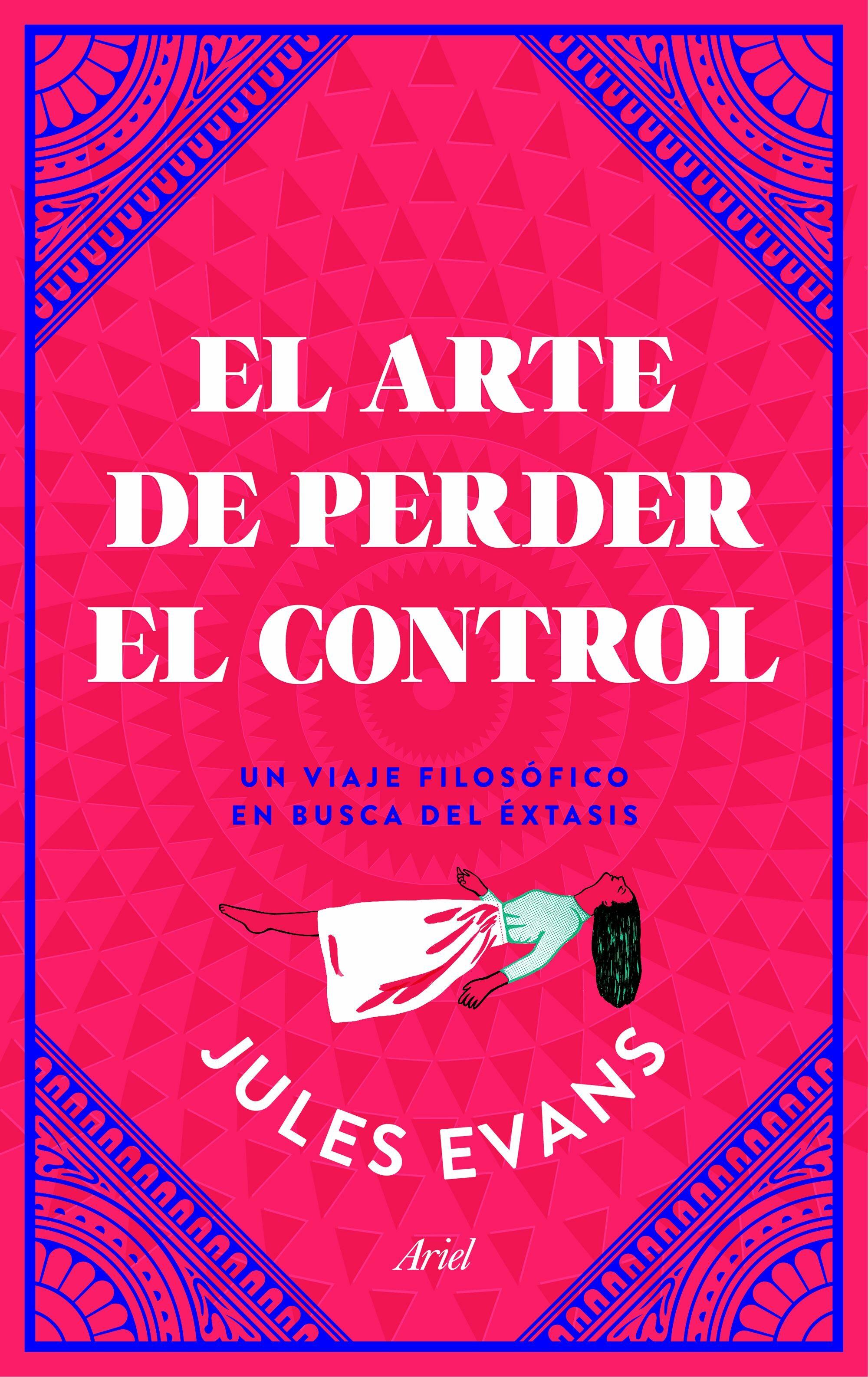 El Arte De Perder El Control: Un Viaje Filosofico En Busca Del Extasis - Evans Jules