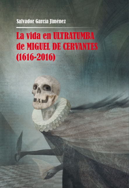 La Vida En Ultratumba De Miguel De Cervantes (1616-2016) - Garcia Jimenez Salvador
