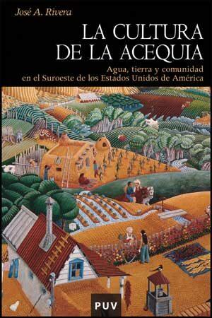 La Cultura De La Acequia: Agua Tierra Y Comunidad En El Suroeste De Lo - Rivera Jose Antonio