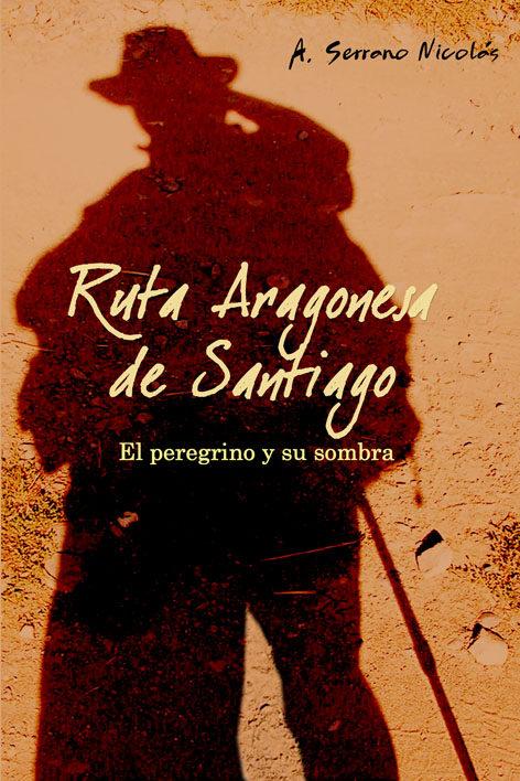 Ruta Aragonesa De Santiago : El Peregrino De Y Su Sombra - Serrano Nicolas Antonio