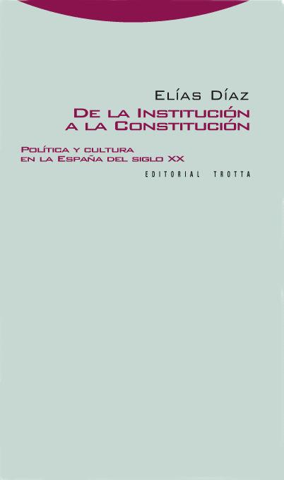 De La Institucion A La Constitucion: Politica Y Cultura En La Esp Aña - Diaz Garcia Elias