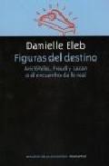 Figuras Del Destino: Aristoteles Freud Y Lacan O El Encuentro De Lo Re - Eleb Danielle