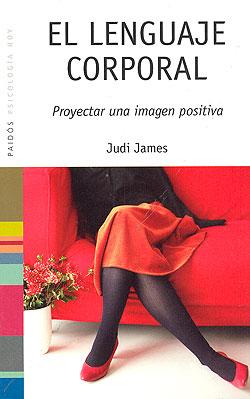 El Lenguaje Corporal: Proyectar Una Imagen Positiva (4ª Ed.) - James Judith