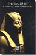 Thutmosis Iii: El Faraon Que Creo El Imperio Egipcio - Rubio Campos Jorge