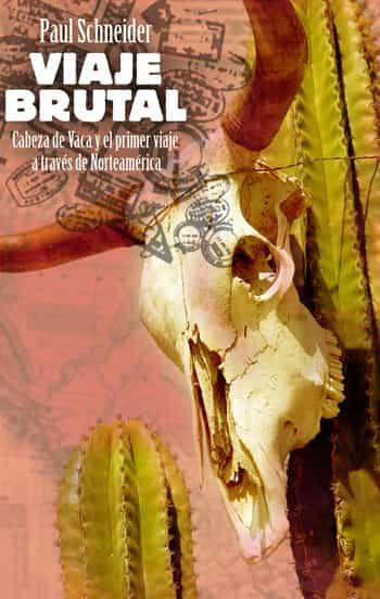 Viaje Brutal: Cabeza De Vaca Y Primer Viaje A Traves De Norteamer Ica - Schneider Paul (dir.)