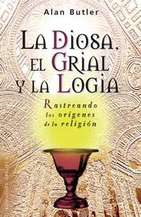La Diosa El Grial Y La Logia: Rastreando Los Origenes De La Reli Gion - Butler Alan