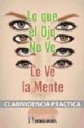 Lo Que El Ojo No Ve Lo Ve La Mente: Clarividencia Practica - Leadbeater Charles Webster