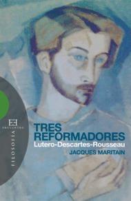 Tres Reformadores: Lutero-descartes-rousseau - Maritain Jacques