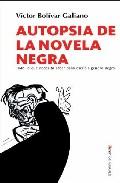 Autopsia De La Novela Negra: Todo Lo Que Necesita Saber Para Escribir - Bolivar Galiano Victor