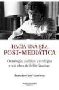 Hacia Una Era Post-mediatica: Ontologia Politica Y Ecologia En L A Obr - Martinez Francisco Jose