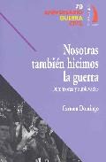 Nosotras Tambien Hicimos La Guerra: Defensoras Y Sublevadas - Domingo Carmen