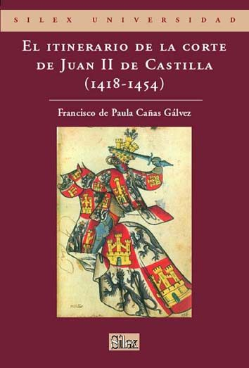 El Itinerario De La Corte De Juan Ii De Castilla (1418 - 1454) - De Paula Cañas Galvez Francisco
