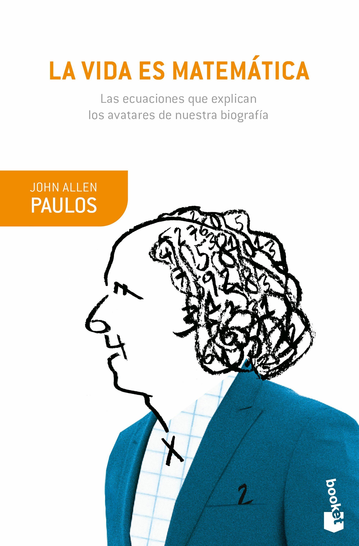 La Vida Es Matematica: Las Ecuaciones Que Explican Los Avatares De Nue - Paulos John Allen