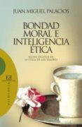 BONDAD, MORAL E INTELIGENCIA ETICA: NUEVE ENSAYOS DE LA ETICA DE LOS VALORES de PALACIOS, JUAN MIGUEL