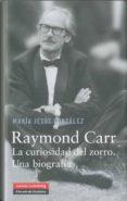 RAYMOND CARR: LA CURIOSIDAD DEL ZORRO UNA BIOGRAFIA de GONZALEZ HERNANDEZ, MARIA JESUS
