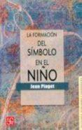 FORMACION DEL SIMBOLO EN EL NIÑO: IMITACION, JUEGO Y SUEÑO. IMAGE N Y REPRESENTACION de PIAGET, JEAN