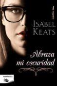 ABRAZA MI OSCURIDAD de KEATS, ISABEL