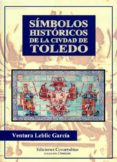 SIMBOLOS HISTORICOS DE LA CIUDAD DE TOLEDO di LEBLIC GARCIA, VENTURA