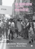 LO NUESTRO SI QUE ES MUNDIAL: UNA INTRODUCCION ALA HISTORIA DEL MOVIMIENTO LGTB EN ESPAÑA di MARTINEZ, RAMON