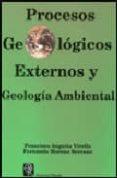 PROCESOS GEOLOGICOS EXTERNOS Y GEOLOGIA AMBIENTAL di ANGUITA VIRELLA, FRANCISCO  MORENO SERRANO, FERNANDO