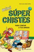 MINI SUPERCHISTES PARA CONTAR A TUS AMIGOS (MINI SUPERCHISTES 2) de LOPEZ, ALEX  CLUA SARRO, PAU