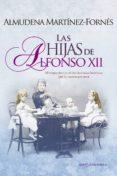 LAS HIJAS DE ALFONSO XII: EL TRAGICO DESTINO DE DOS HERMANAS HUERFANAS QUE SE CASARON POR AMOR di MARTINEZ-FORNES, ALMUDENA