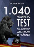 1040 PREGUNTAS TIPO TEST PARA DOMINAR LA CONSTITUCIÓN ESPAÑOLA de VALERA, VICENTE