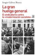 LA GRAN HUELGA GENERAL: EL SINDICALISMO CONTRA LA MODERNIZACION SOCIALISTA di GALVEZ BIESCA, SERGIO