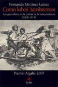 (PE) COMO LOBOS HAMBRIENTOS: LOS GUERRILLEROS EN LA GUERRA DE LA INDEPENDENCIA (1808-1814) di MARTINEZ LAINEZ, FERNANDO
