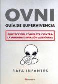 OVNI: GUIA DE SUPERVIVENCIA: PROTECCION COMPLETA CONTRA LA INMINE NTE INVASION ALIENIGENA di INFANTES, RAFA