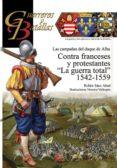 CONTRA FRANCESES Y PROTESTANTES LA GUERRA TOTAL 1542-1559: LAS CAMPAÑAS DEL DUQUE DE ALBA di SAEZ ABAD, RUBEN