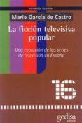 LA FICCION TELEVISIVA POPULAR: UNA EVOLUCION DE LAS SERIES DE TEL EVISION EN ESPAÑA di GARCIA DE CASTRO, MARIO