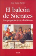 EL BALCON DE SOCRATES: UNA PROPUESTA FRENTE AL NIHILISMO de BARRIO, JOSE MARIA