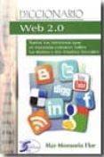 DICCIONARIO WEB 2.0: TODOS LOS TERMINOS QUE SE NECESITA CONOCER S OBRE LAS REDES Y LOS MEDIOS SOCIALES di MONSORIU FLOR, MAR