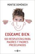 EDÚCAME BIEN: 100 RESPUESTAS PARA MADRES Y PADRES PREOCUPADOS di DOMENECH, MONTSE