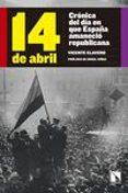 14 DE ABRIL: CRONICA DEL DIA EN QUE ESPAÑA AMANECIO REPUBLICANA di CLAVERO, VICENTE