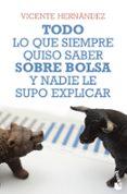TODO LO QUE SIEMPRE QUISO SABER SOBRE BOLSA Y NADIE LE SUPO EXPLICAR di HERNANDEZ RECHE, VICENTE