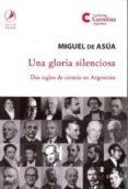 UNA GLORIA SILENCIOSA: DOS SIGLOS DE CIENCIA EN ARGENTINA di ASUA, MIGUEL DE