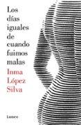 LOS DIAS IGUALES DE CUANDO FUIMOS MALAS di LOPEZ SILVA, INMA