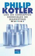 LOS 80 CONCEPTOS ESENCIALES DE MARKETING DE LA A A LA Z de KOTLER, PHILIP