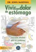 VIVIR CON DOLOR DE ESTOMAGO: SOLUCIONES EFECTIVAS PARA TUS PROBLE MAS DIGESTIVOS di MCKENNA, JOHN
