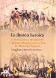LA ILUSION HEROICA: COLONIALISMO, REVOLUCION E INDEPENDENCIAS EN LA OBRA DE MANFRED KOSSOK di ROURA, LLUIS  CHUST, MANUEL
