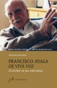 FRANCISCO AYALA DE VIVA VOZ: EL ESCRITOR EN SUS ENTREVISTAS (PREMIO ANTONIO DOMINGUEZ ORTIZ DE BIOGRAFIAS 2015) de ASTORGA, ANTONIO