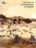 PIONEROS DE LA ARQUEOLOGIA EN ESPAÑA (DEL SIGLO XVI A 1912) Nº 3 di VV.AA.