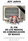 EL FIN DE LOS MEDIOS DE COMUNICACION DE MASAS: ¿COMO SERAN LAS NOTICIAS DEL FUTURO? di JARVIS, JEFF