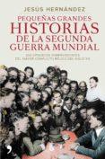 PEQUEÑAS GRANDES HISTORIAS DE LA SEGUNDA GUERRA MUNDIAL de HERNANDEZ, JESUS