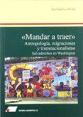 MANDAR A TRAER: ANTROPOLOGIA, MIGRACIONES Y TRANSNACIONALISMO: SA LVADOREÑOS EN WASHINGTON di SANCHEZ MOLINA, RAUL
