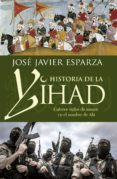 HISTORIA DE LA YIHAD: CATORCE SIGLOS SANGRIENTOS EN EL NOMBRE DE ALA di ESPARZA, JOSE JAVIER