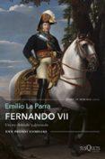 FERNANDO VII: UN REY DESEADO Y DETESTADO (PREMIO COMILLAS DE HISTORIA, BIOGRAFIA Y MEMORIAS) di LA PARRA, EMILIO